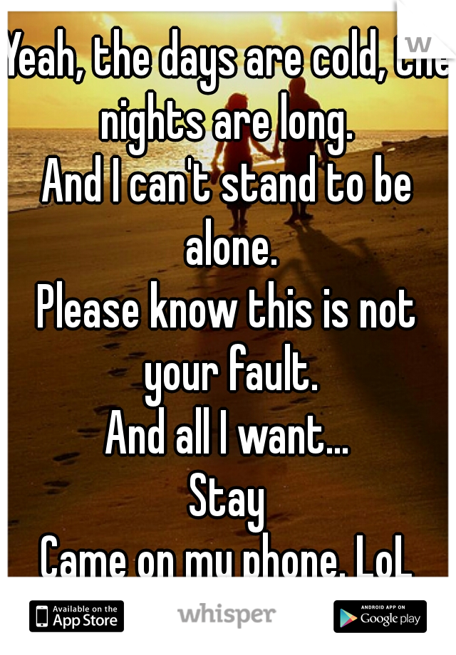Yeah, the days are cold, the nights are long.  And I can't stand to be alone. Please know this is not your fault. And all I want...  Stay Came on my phone. LoL
