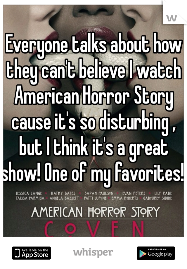 Everyone talks about how they can't believe I watch American Horror Story cause it's so disturbing , but I think it's a great show! One of my favorites!