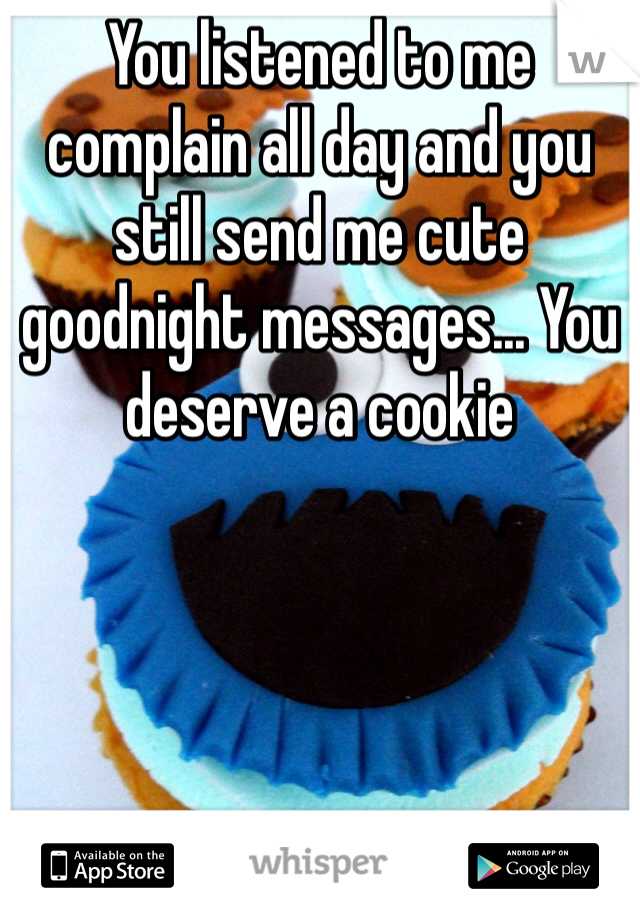 You listened to me complain all day and you still send me cute goodnight messages... You deserve a cookie