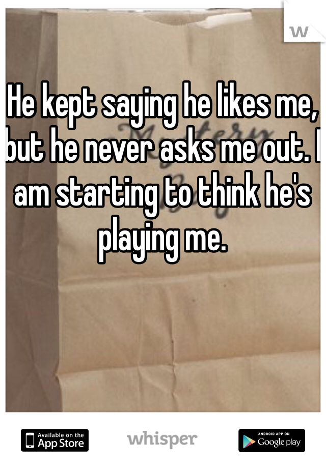 He kept saying he likes me, but he never asks me out. I am starting to think he's playing me.