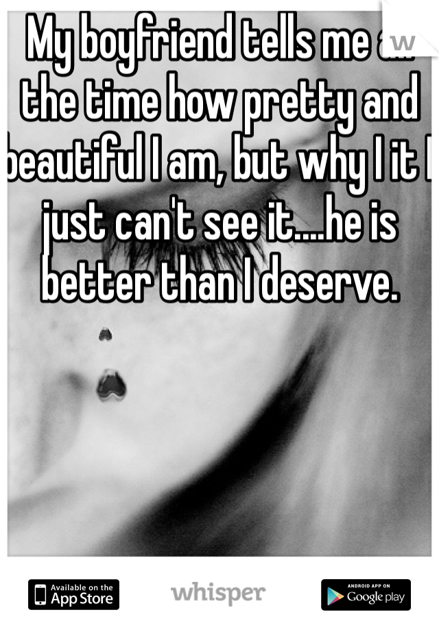 My boyfriend tells me all the time how pretty and beautiful I am, but why I it I just can't see it....he is better than I deserve.