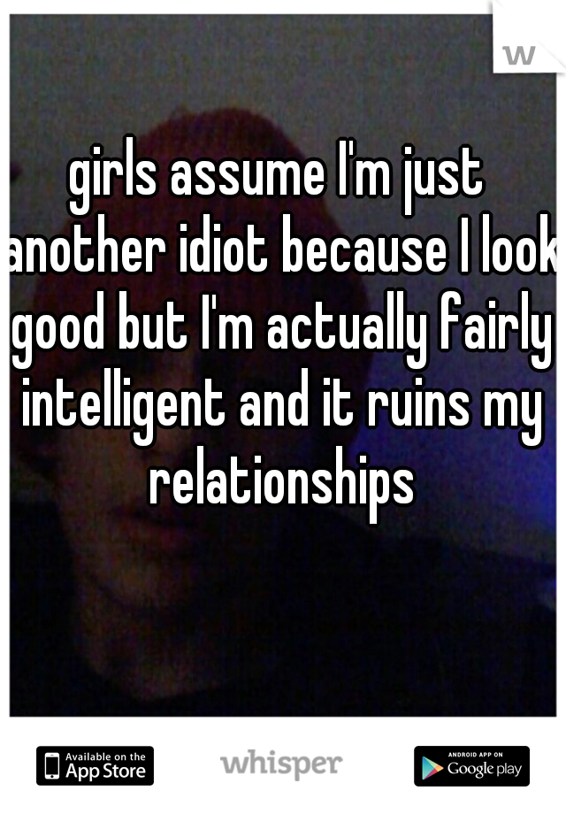 girls assume I'm just another idiot because I look good but I'm actually fairly intelligent and it ruins my relationships