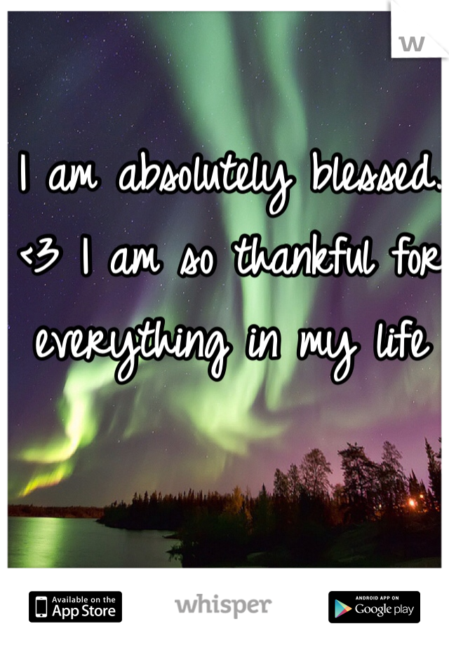 I am absolutely blessed. <3 I am so thankful for everything in my life