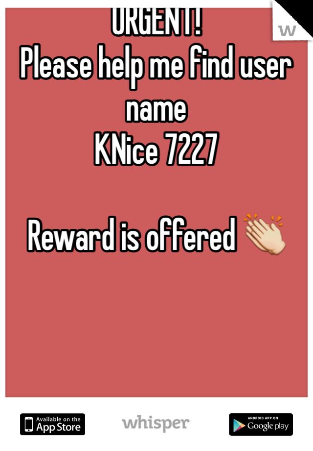 URGENT!  Please help me find user name  KNice 7227   Reward is offered 👏