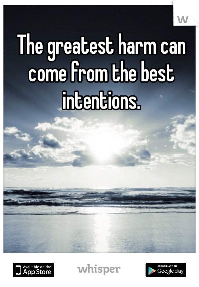The greatest harm can come from the best intentions.