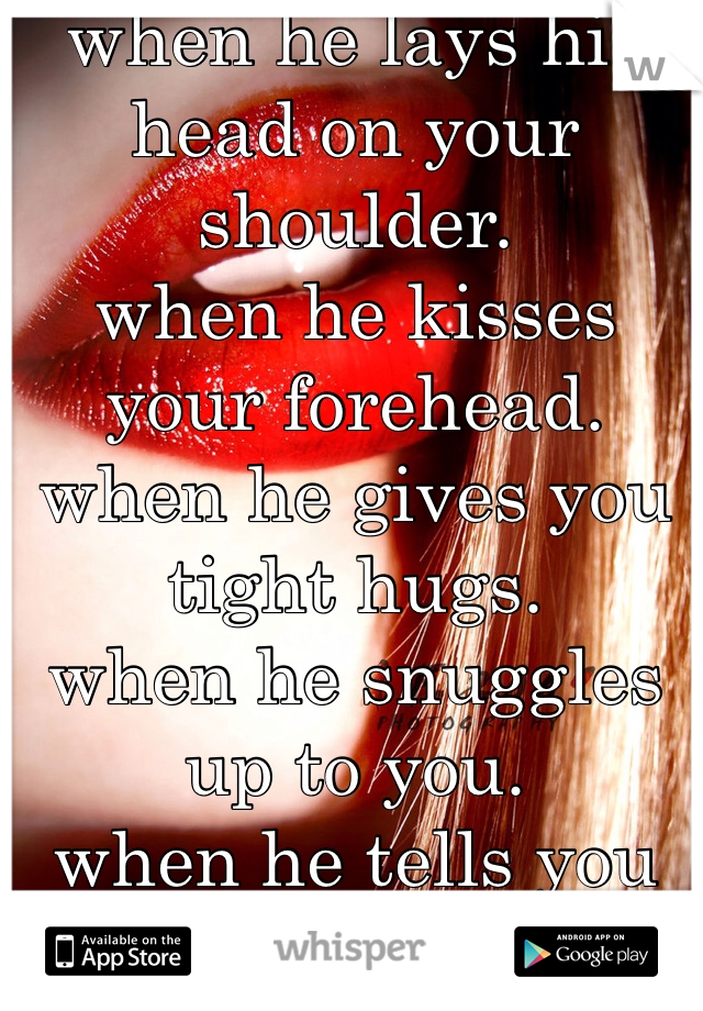 when he lays his head on your shoulder. when he kisses your forehead. when he gives you tight hugs. when he snuggles up to you. when he tells you he loves you. when he calls you by his nickname he gave you. when he shows you he loves you. <3 <3 could want anything more