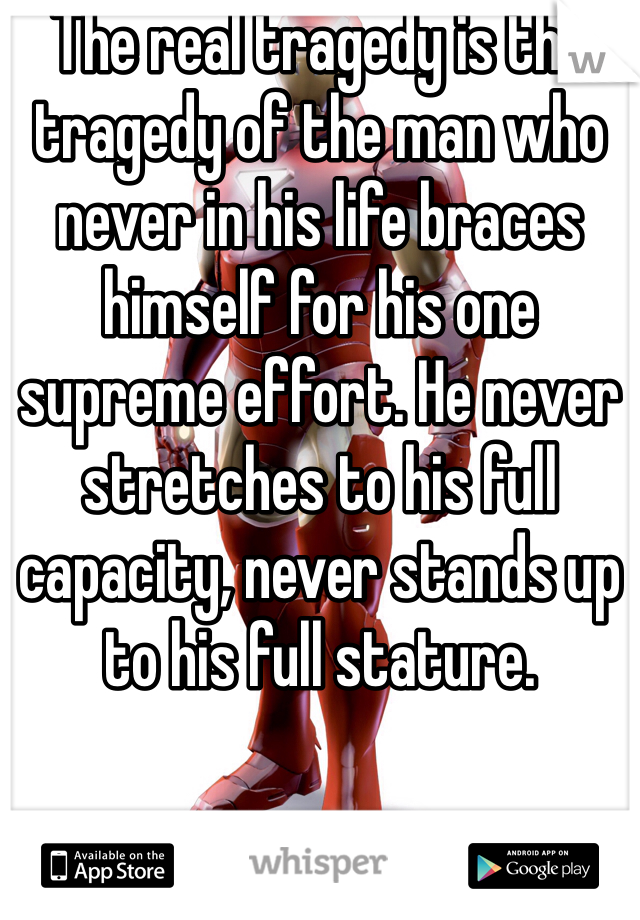 The real tragedy is the tragedy of the man who never in his life braces himself for his one supreme effort. He never stretches to his full capacity, never stands up to his full stature.