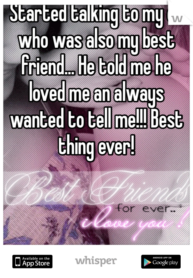 Started talking to my ex who was also my best friend... He told me he loved me an always wanted to tell me!!! Best thing ever!