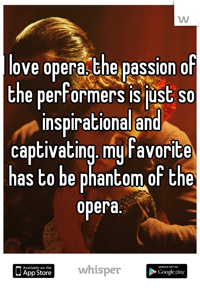 I love opera. the passion of the performers is just so inspirational and captivating. my favorite has to be phantom of the opera.