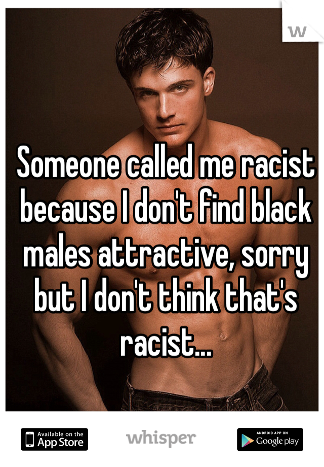 Someone called me racist because I don't find black males attractive, sorry but I don't think that's racist...