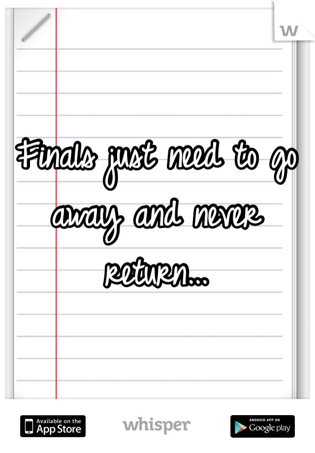Finals just need to go away and never return...