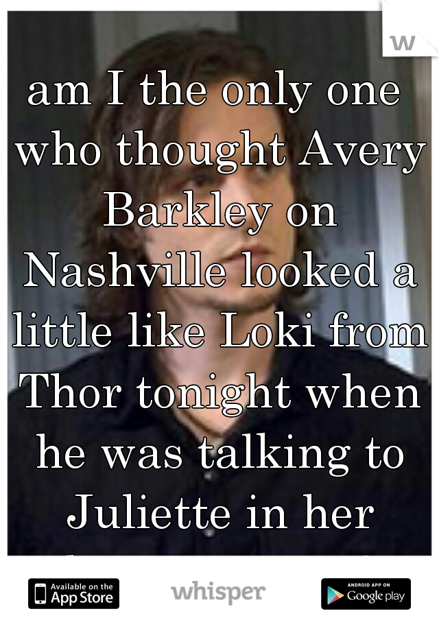 am I the only one who thought Avery Barkley on Nashville looked a little like Loki from Thor tonight when he was talking to Juliette in her dressing room?