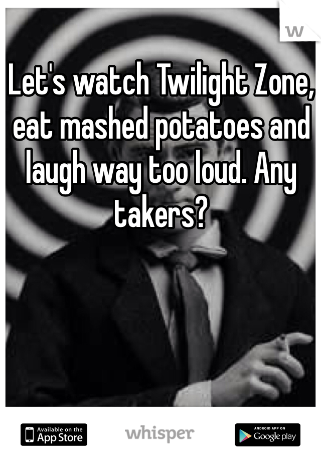 Let's watch Twilight Zone, eat mashed potatoes and laugh way too loud. Any takers?