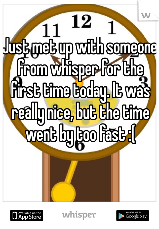 Just met up with someone from whisper for the first time today. It was really nice, but the time went by too fast :(