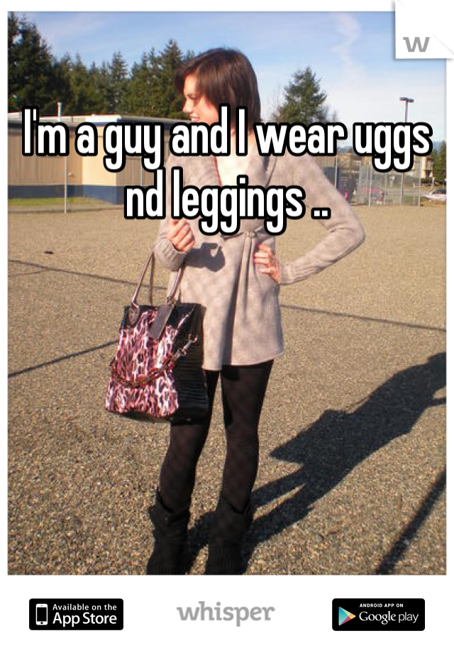 I'm a guy and I wear uggs nd leggings ..