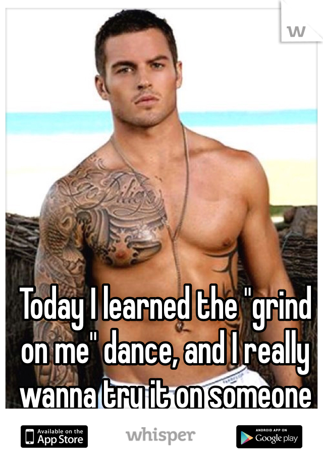 "Today I learned the ""grind on me"" dance, and I really wanna try it on someone"