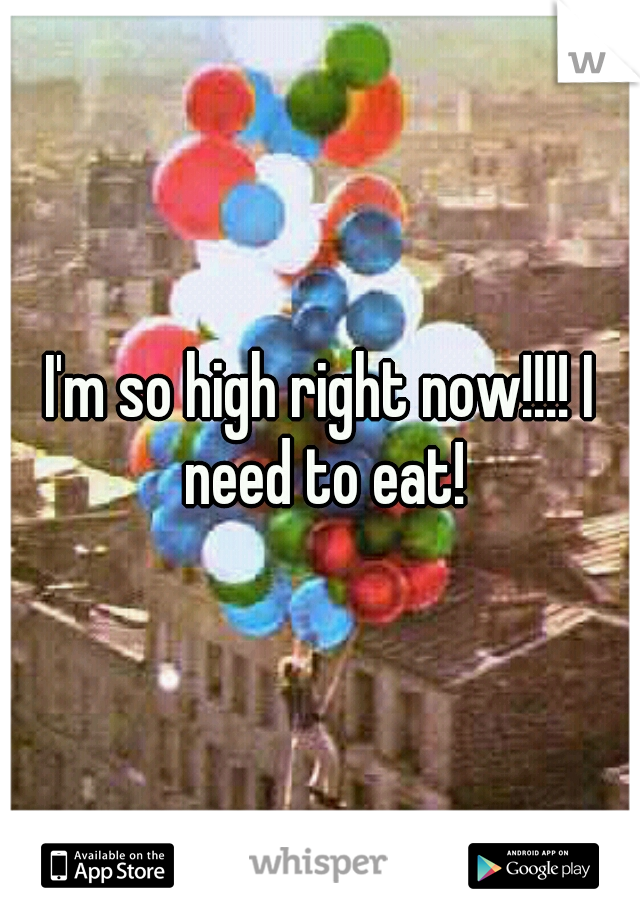 I'm so high right now!!!! I need to eat!