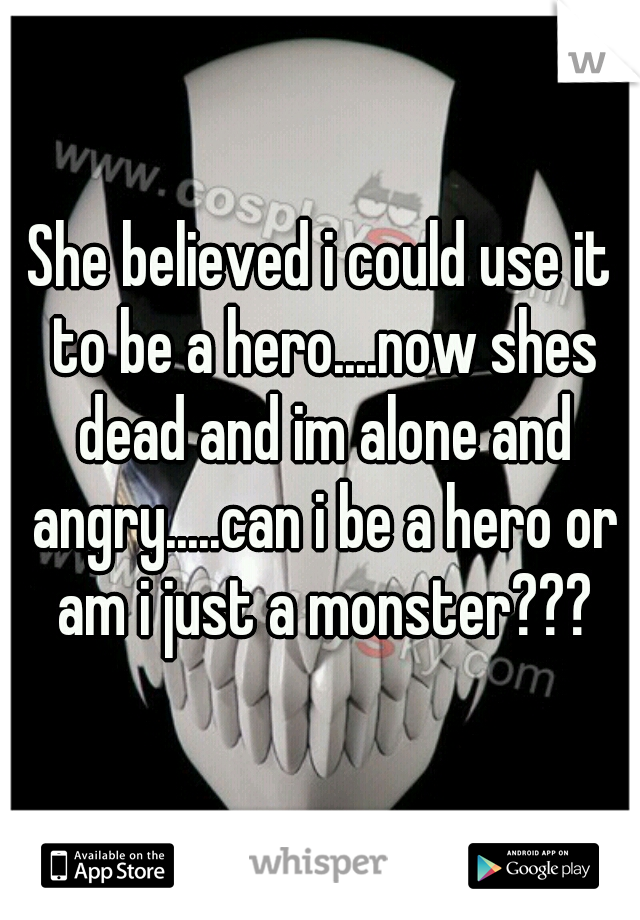She believed i could use it to be a hero....now shes dead and im alone and angry.....can i be a hero or am i just a monster???
