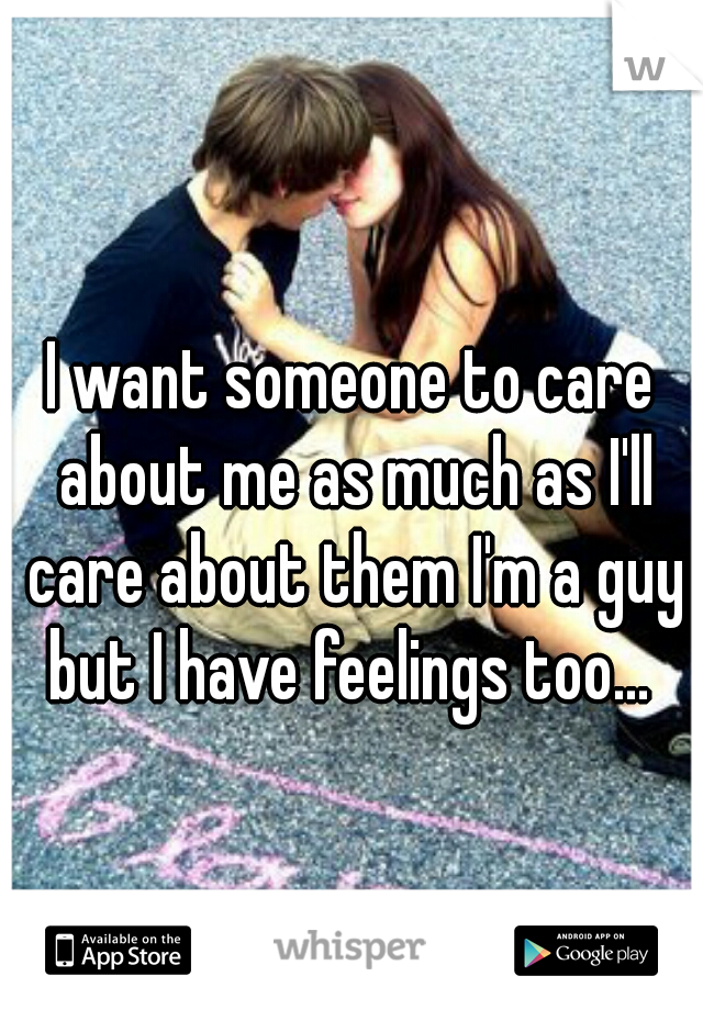 I want someone to care about me as much as I'll care about them I'm a guy but I have feelings too...
