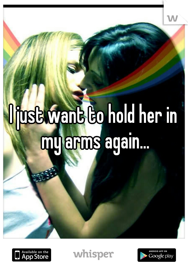 I just want to hold her in my arms again...