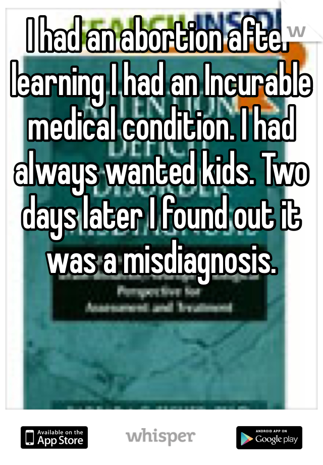 I had an abortion after learning I had an Incurable medical condition. I had always wanted kids. Two days later I found out it was a misdiagnosis.