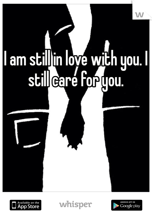 I am still in love with you. I still care for you.
