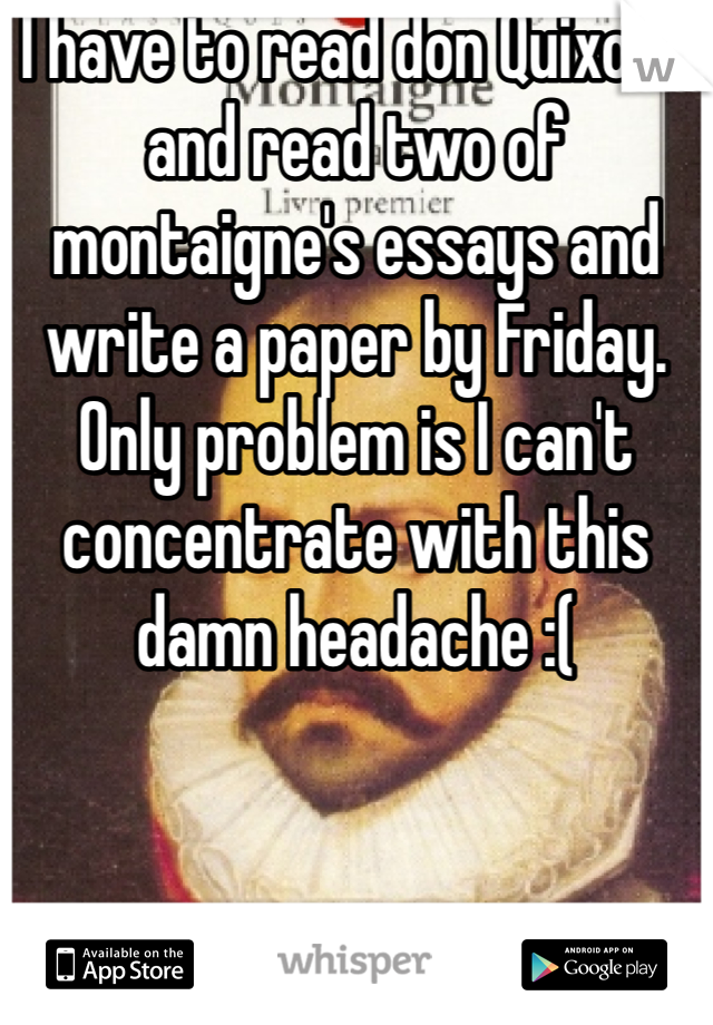 I have to read don Quixote and read two of montaigne's essays and write a paper by Friday. Only problem is I can't concentrate with this damn headache :(
