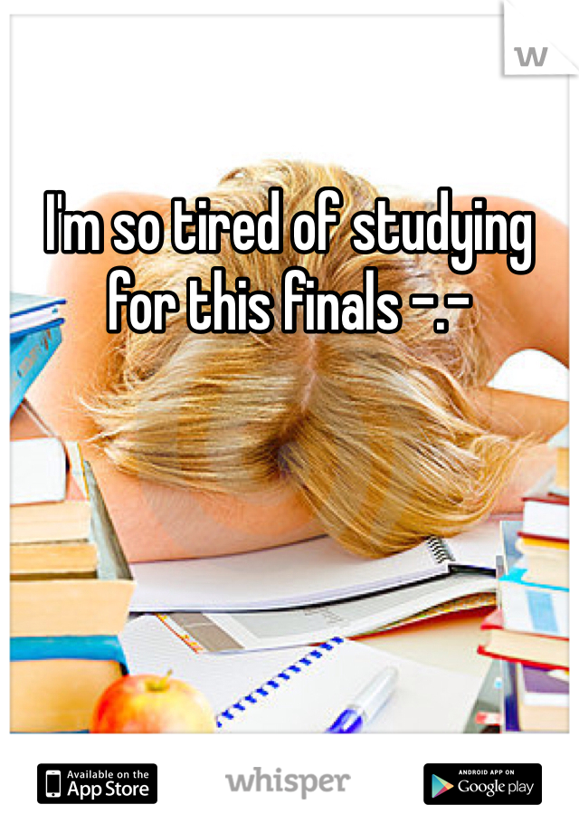I'm so tired of studying for this finals -.-