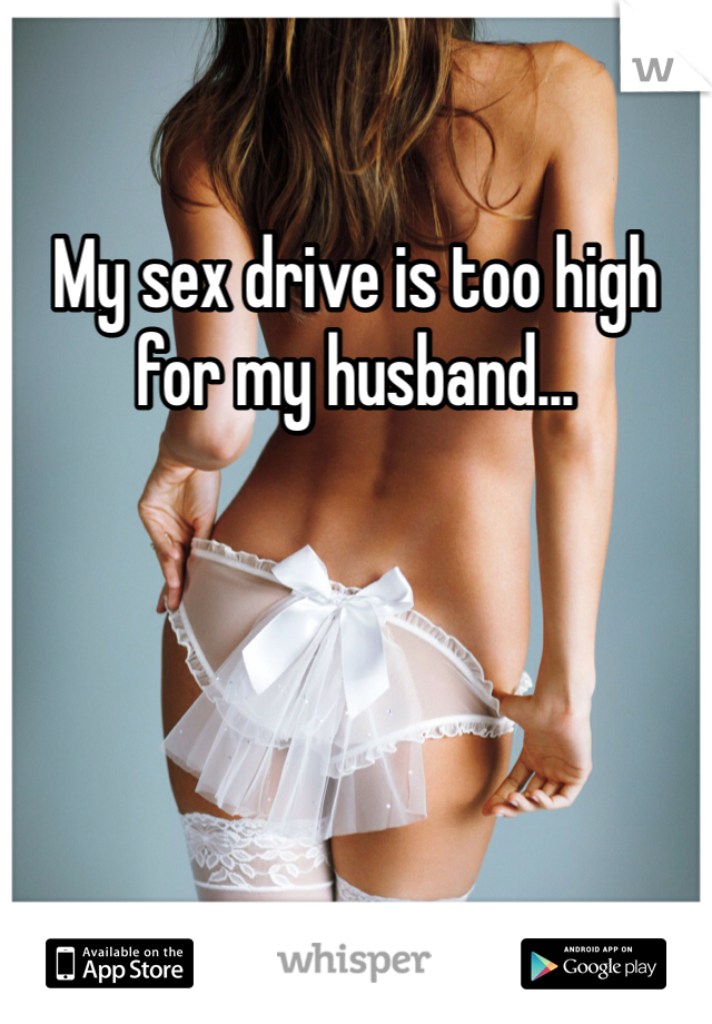 My sex drive is too high for my husband...