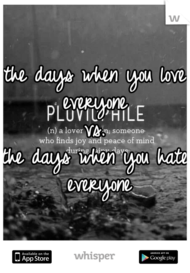 the days when you love everyone  vs. the days when you hate everyone