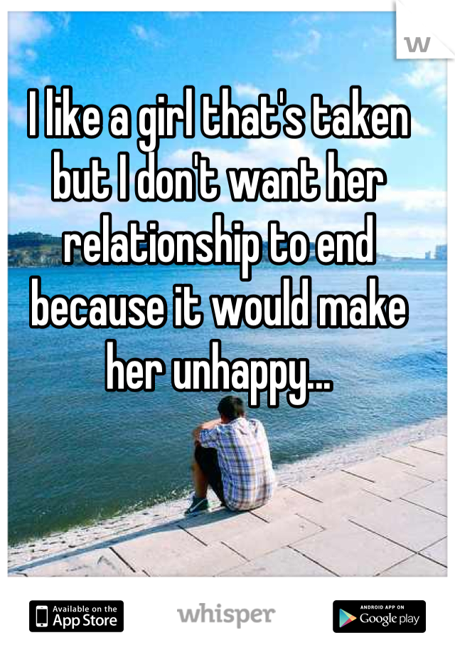I like a girl that's taken but I don't want her relationship to end because it would make her unhappy...