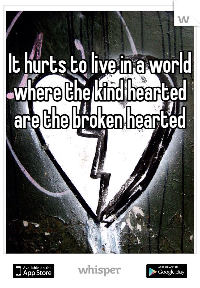 It hurts to live in a world where the kind hearted are the broken hearted
