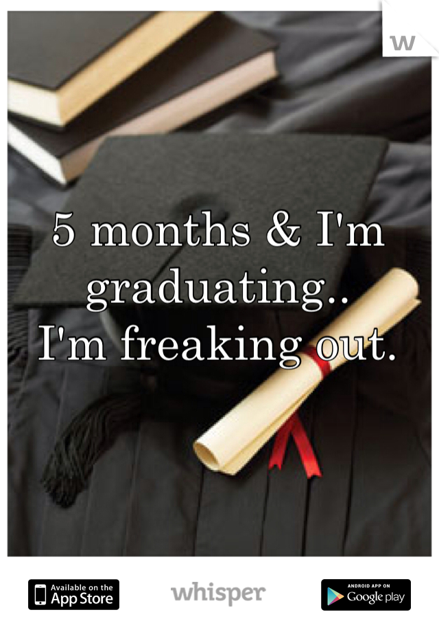 5 months & I'm graduating.. I'm freaking out.