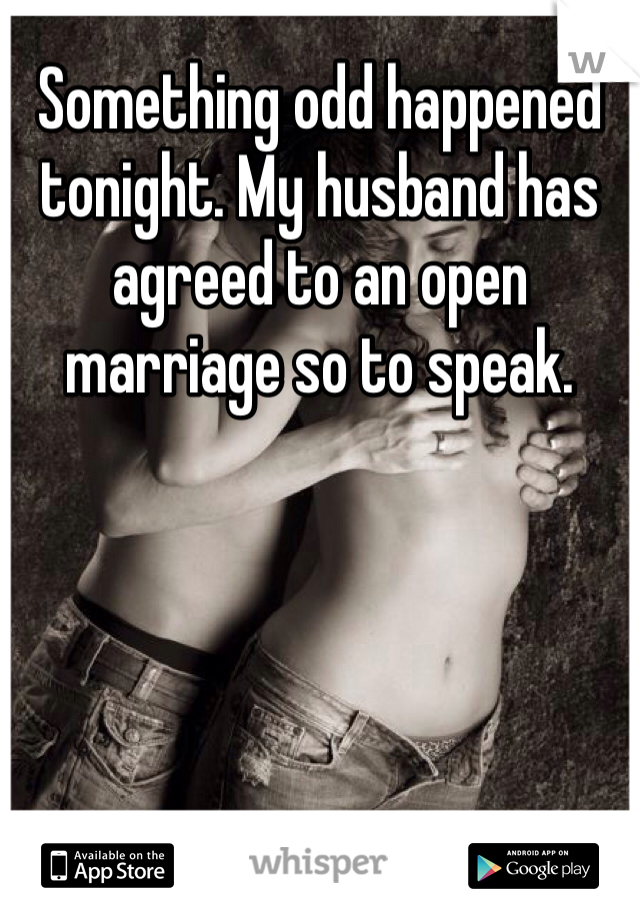 Something odd happened tonight. My husband has agreed to an open marriage so to speak.