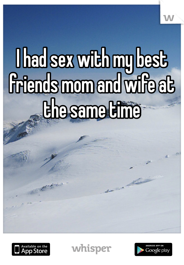 I had sex with my best friends mom and wife at the same time