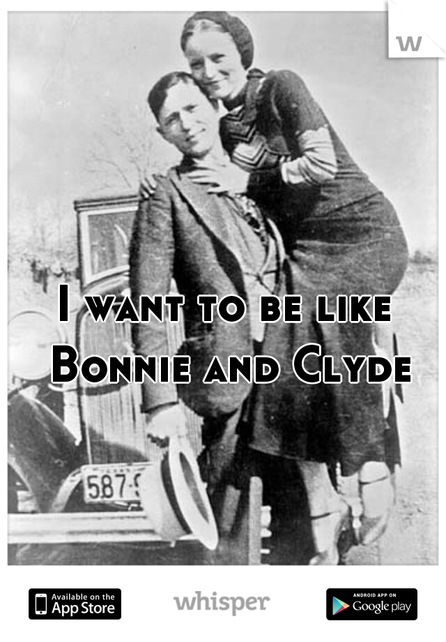 I want to be like Bonnie and Clyde 🔫
