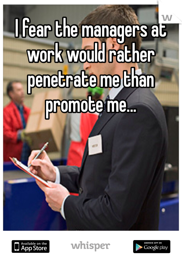 I fear the managers at work would rather penetrate me than promote me...