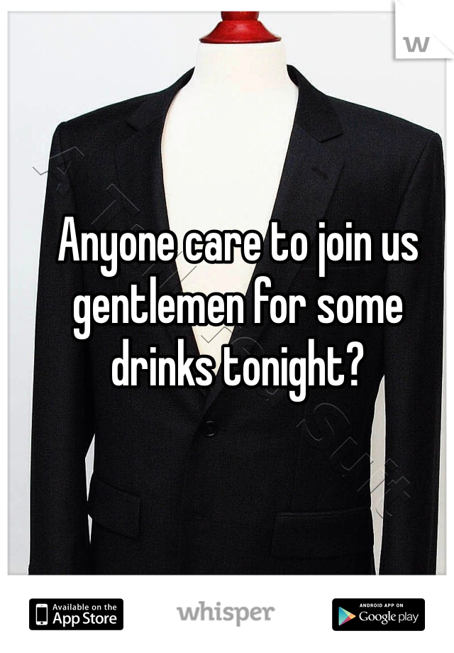 Anyone care to join us gentlemen for some drinks tonight?