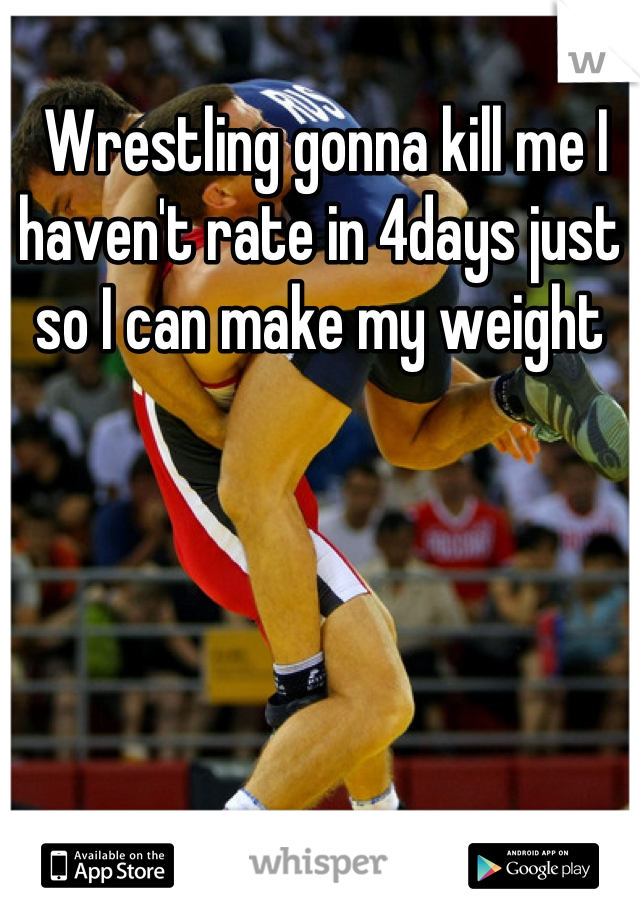 Wrestling gonna kill me I haven't rate in 4days just so I can make my weight