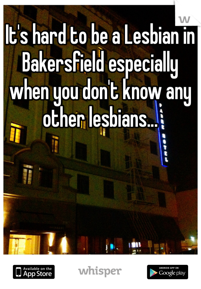 It's hard to be a Lesbian in Bakersfield especially when you don't know any other lesbians...