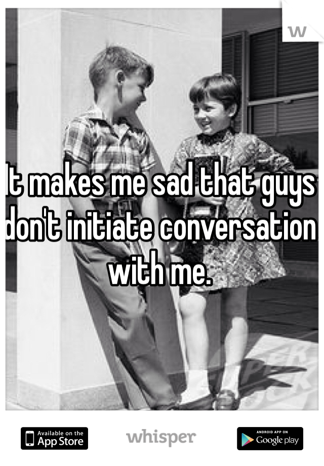 It makes me sad that guys don't initiate conversation with me.