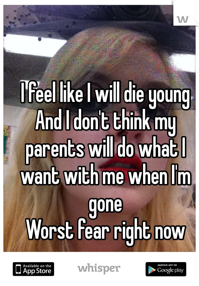 I feel like I will die young And I don't think my parents will do what I want with me when I'm gone Worst fear right now