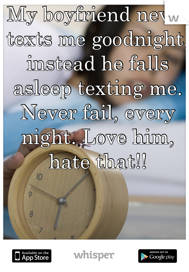 My boyfriend never texts me goodnight, instead he falls asleep texting me. Never fail, every night. Love him, hate that!!