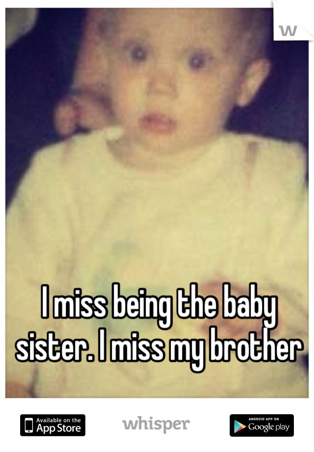 I miss being the baby sister. I miss my brother