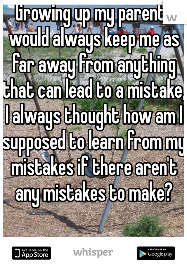 Growing up my parents would always keep me as far away from anything that can lead to a mistake, I always thought how am I supposed to learn from my mistakes if there aren't any mistakes to make?