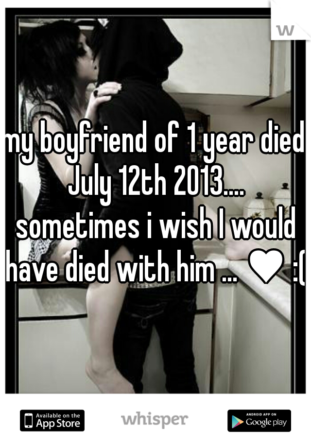 my boyfriend of 1 year died July 12th 2013.... sometimes i wish I would have died with him ... ♥ :(