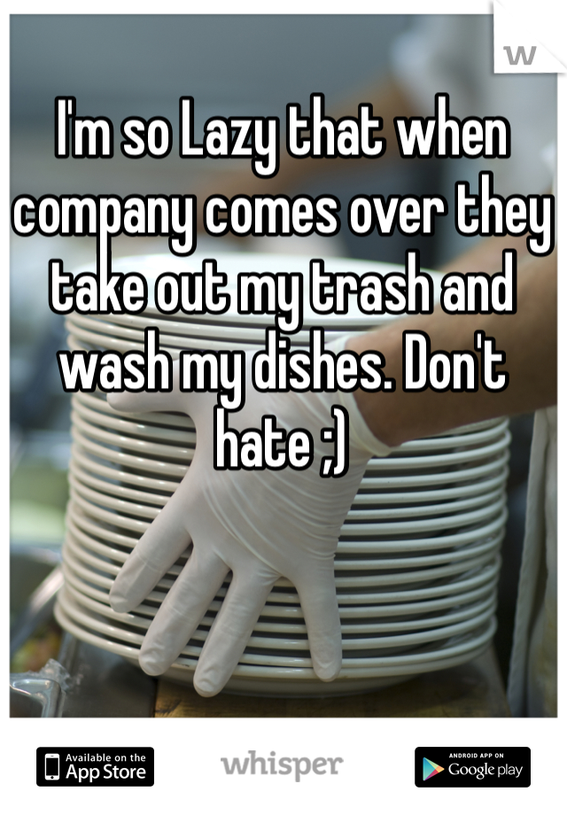 I'm so Lazy that when company comes over they take out my trash and wash my dishes. Don't hate ;)