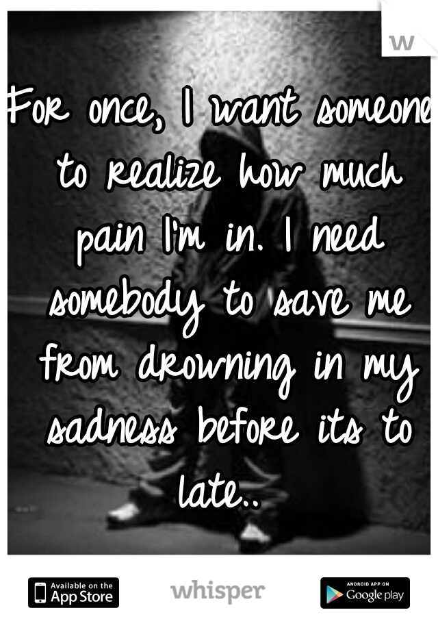 For once, I want someone to realize how much pain I'm in. I need somebody to save me from drowning in my sadness before its to late..
