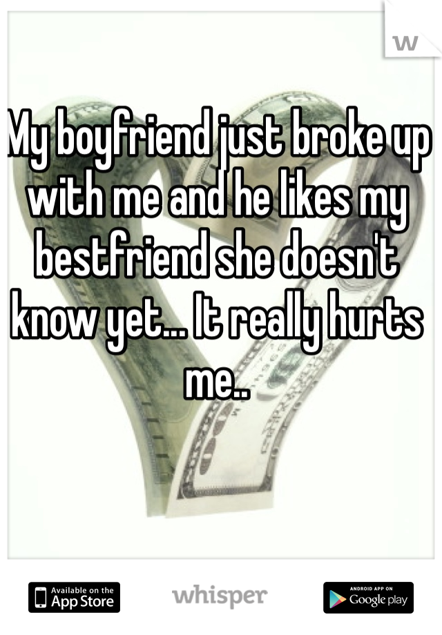 My boyfriend just broke up with me and he likes my bestfriend she doesn't know yet... It really hurts me..
