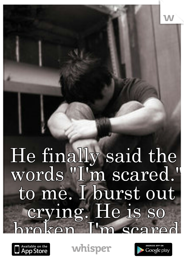 "He finally said the words ""I'm scared."" to me. I burst out crying. He is so broken. I'm scared I can't fix him."